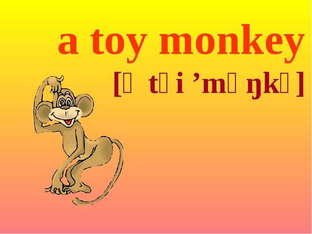 a toy monkey [ə tɔi 'mʌŋkɪ]