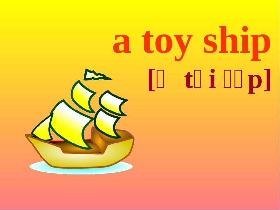 a toy ship [ə tɔi ʃɪp]