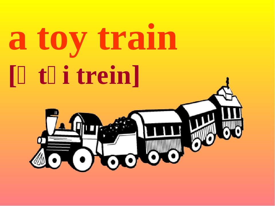 a toy train [ə tɔi trein]