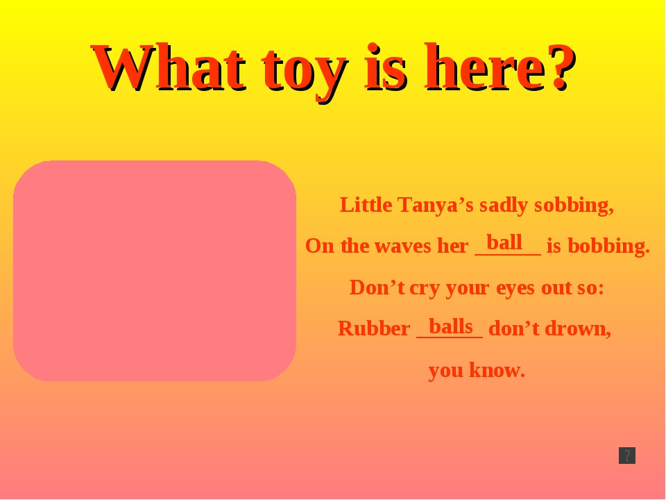 What toy is here? Little Tanya's sadly sobbing, On the waves her ______ is bo...