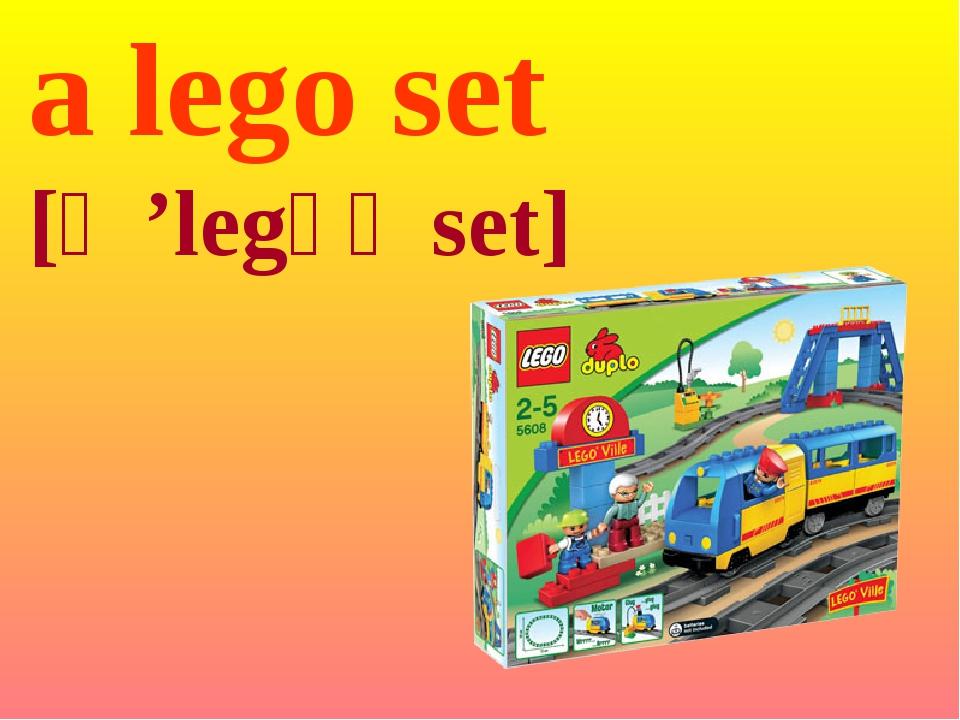 a lego set [ə 'legəʋ set]