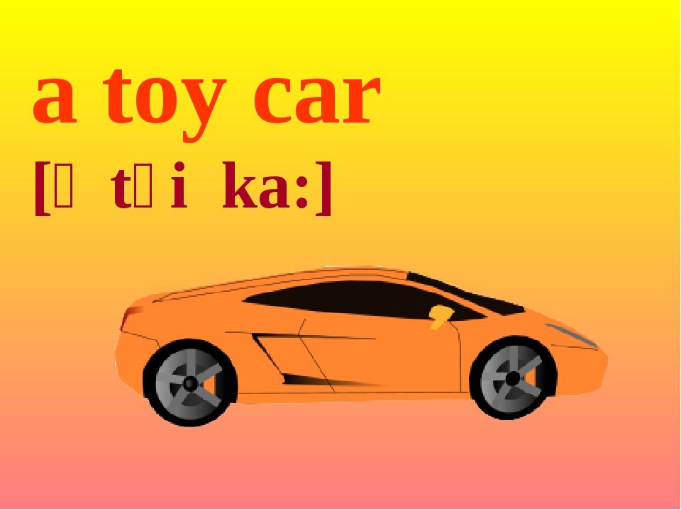 a toy car [ə tɔi ka:]