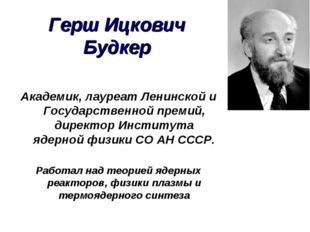 Герш Ицкович Будкер Академик, лауреат Ленинской и Государственной премий, дир