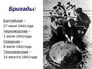 Бригады: Балтийская – 27 июня 1941года Черноморская – 1 июля 1941года Северна