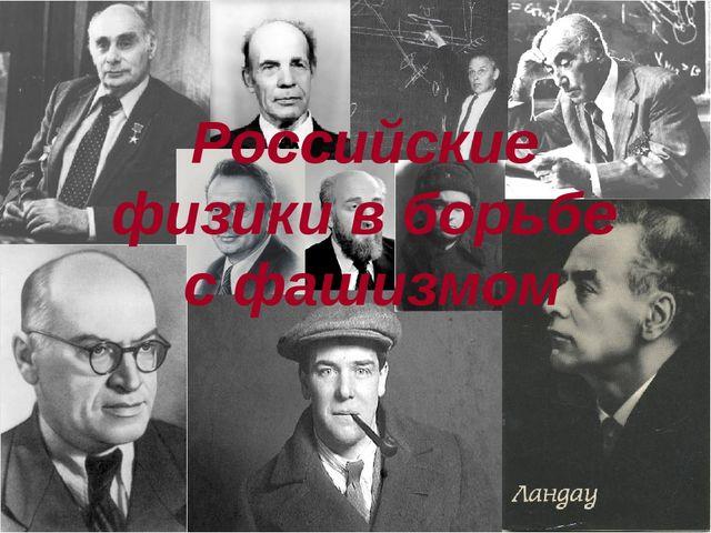 Российские физики в борьбе с фашизмом