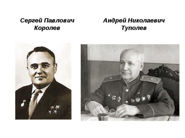 Сергей Павлович Королев Андрей Николаевич Туполев