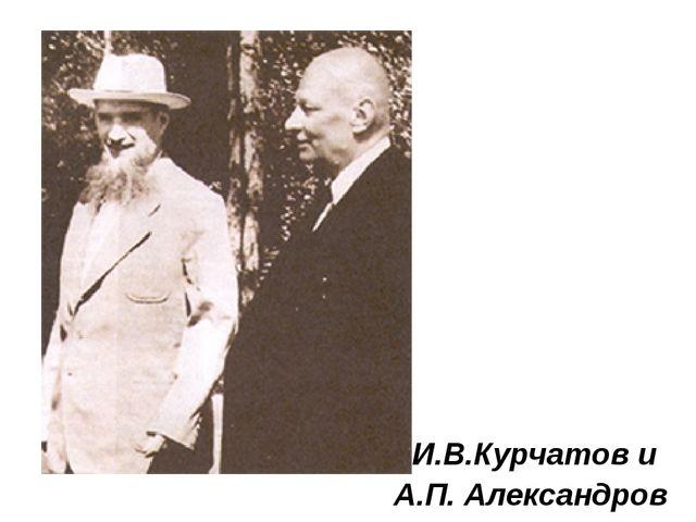 И.В.Курчатов и А.П. Александров