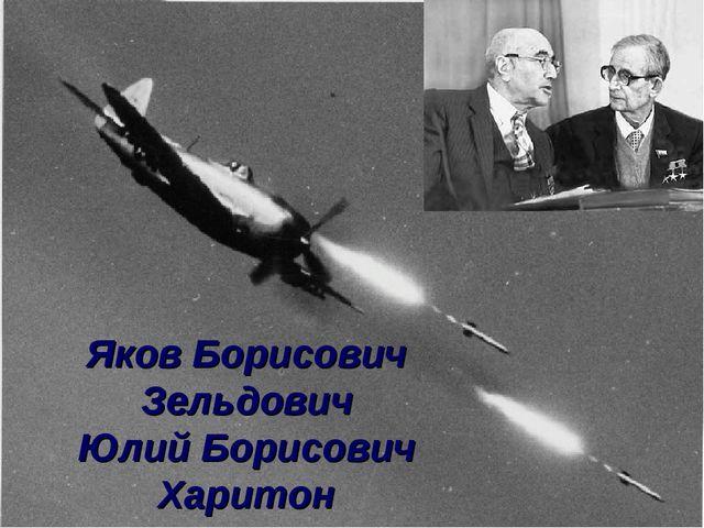 Яков Борисович Зельдович Юлий Борисович Харитон