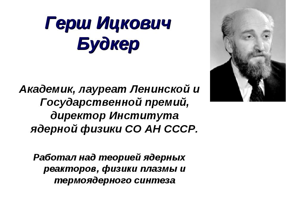 Герш Ицкович Будкер Академик, лауреат Ленинской и Государственной премий, дир...