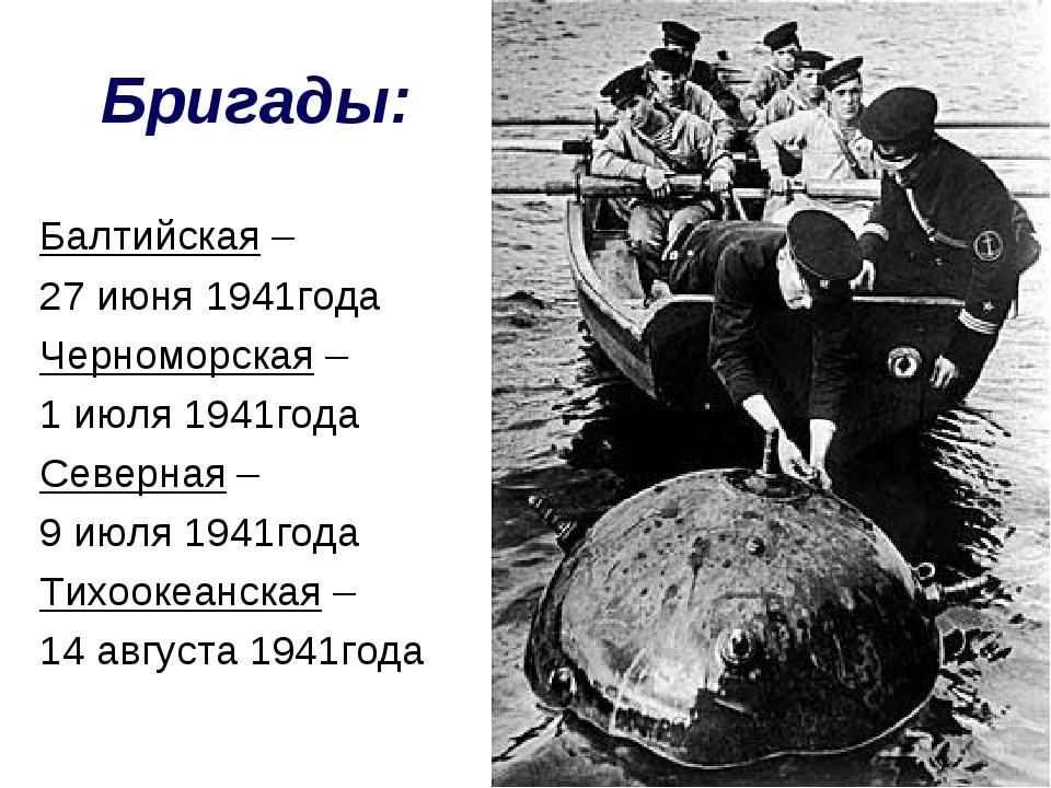 Бригады: Балтийская – 27 июня 1941года Черноморская – 1 июля 1941года Северна...
