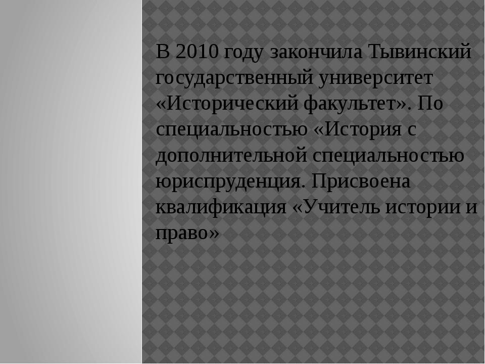В 2010 году закончила Тывинский государственный университет «Исторический фа...