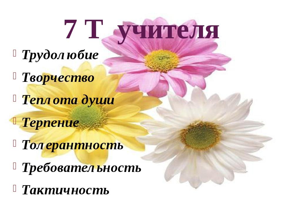 7 Т учителя Трудолюбие Творчество Теплота души Терпение Толерантность Требова...