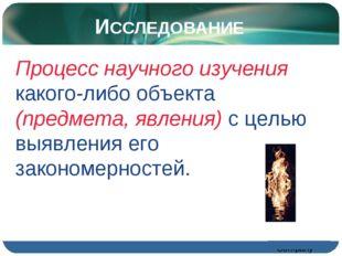 ИССЛЕДОВАНИЕ Процесс научного изучения какого-либо объекта (предмета, явления