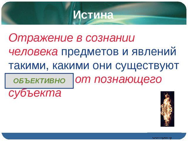 Истина Отражение в сознании человека предметов и явлений такими, какими они с...