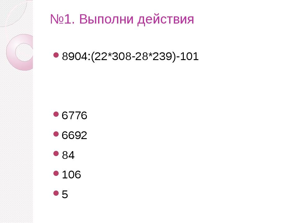 №1. Выполни действия 8904:(22*308-28*239)-101 6776 6692 84 106 5