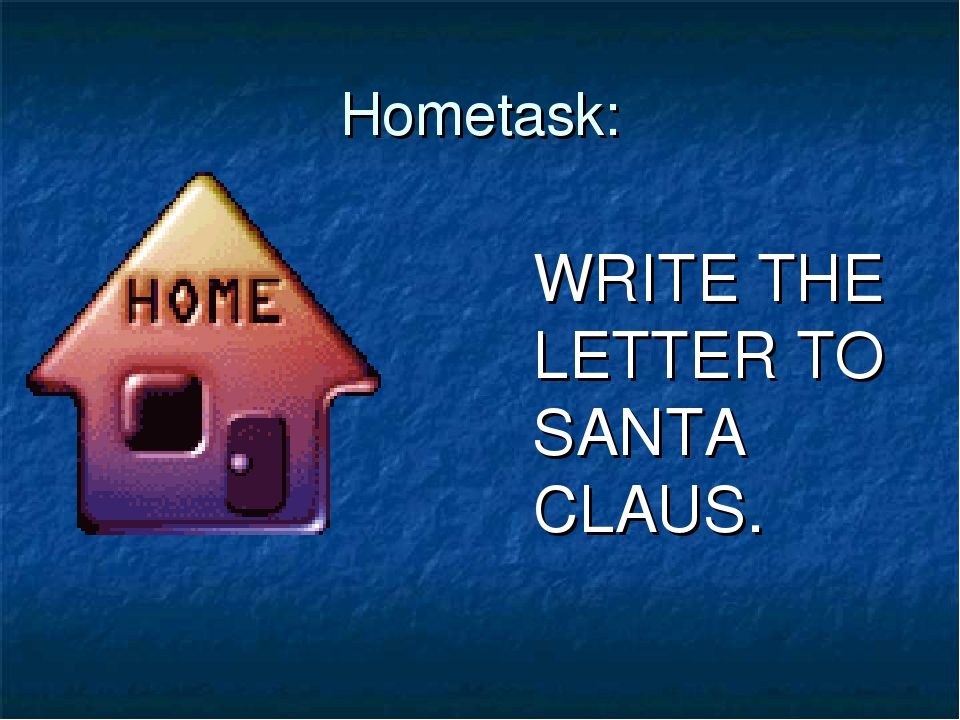 Hometask: WRITE THE LETTER TO SANTA CLAUS.