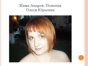 Мама Андрея: Пенкина Олеся Юрьевна