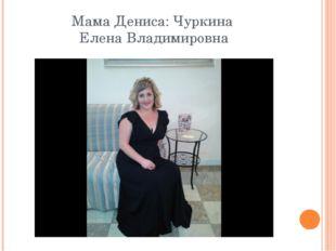 Мама Дениса: Чуркина Елена Владимировна