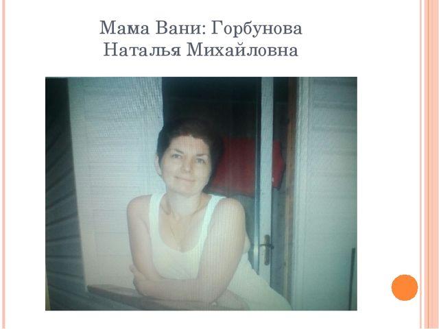 Мама Вани: Горбунова Наталья Михайловна