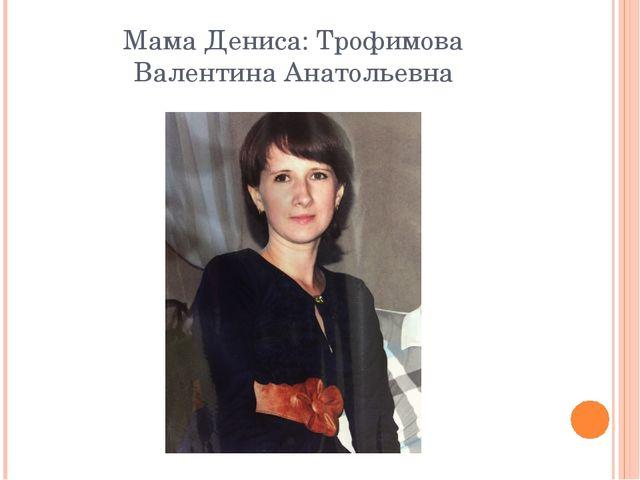 Мама Дениса: Трофимова Валентина Анатольевна