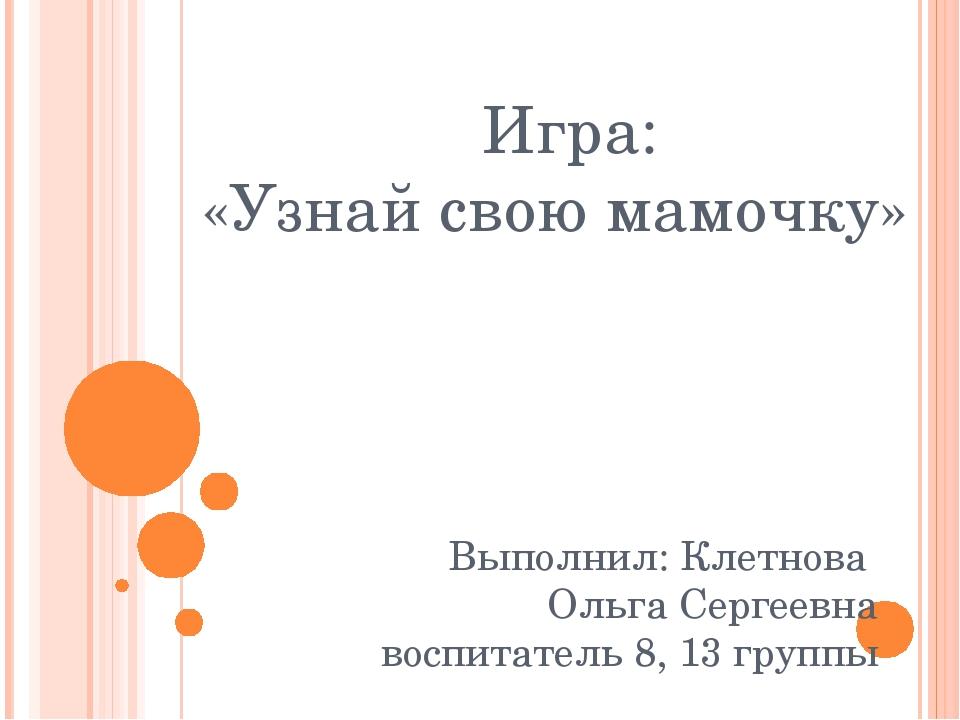 Игра: «Узнай свою мамочку» Выполнил: Клетнова Ольга Сергеевна воспитатель 8,...