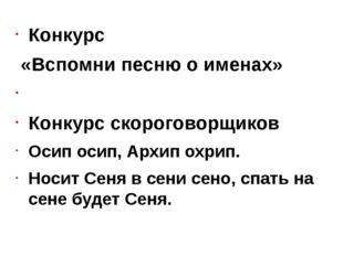 Конкурс «Вспомни песню о именах»  Конкурс скороговорщиков Осип осип, Архип о