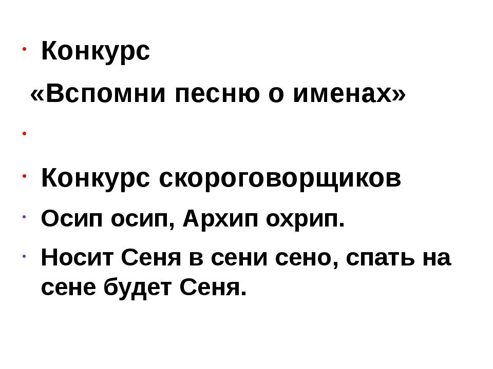 Конкурс «Вспомни песню о именах»  Конкурс скороговорщиков Осип осип, Архип о...