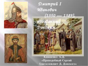 Дмитрий I Иванович (1350 — 1389), прозванный Донским Кившенко А.Д. «Преподоб