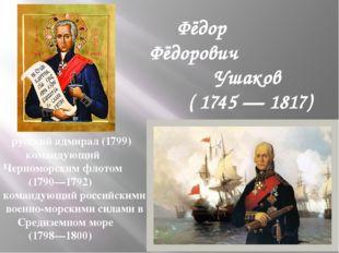 Фёдор Фёдорович Ушаков ( 1745 — 1817) русский адмирал (1799) командующий Чер