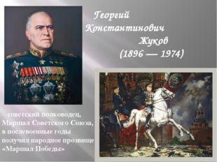 Георгий Константинович Жуков (1896 — 1974) советский полководец, Маршал Сове