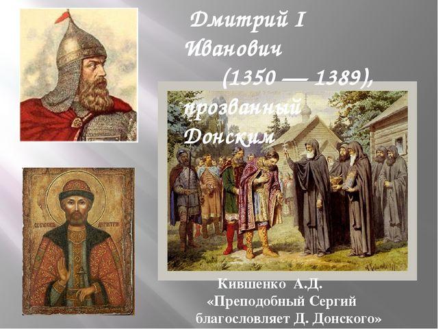 Дмитрий I Иванович (1350 — 1389), прозванный Донским Кившенко А.Д. «Преподоб...