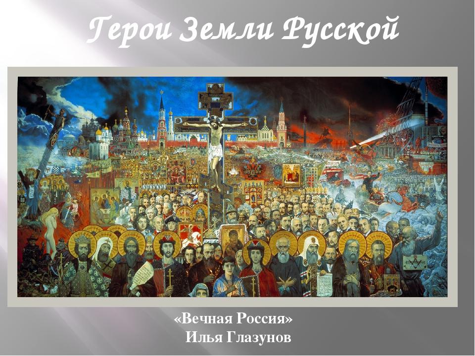 Герои Земли Русской «Вечная Россия» Илья Глазунов