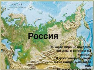 На карте мира не найдёшь           Тот дом, в котором ты живёшь.