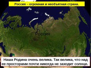 Россия Наша Родина очень велика. Так велика, что над ее просторами почти нико