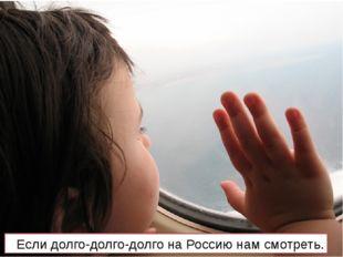 Если долго-долго-долго на Россию нам смотреть.