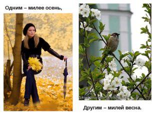 Одним – милее осень, Другим – милей весна.