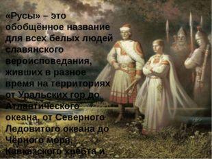 «Русы» – это обобщённое название для всех белых людей славянского вероисповед