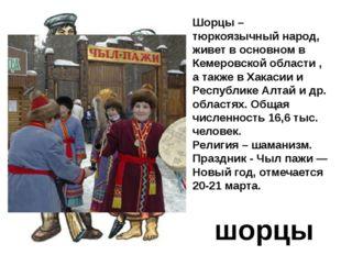 шорцы Шорцы – тюркоязычный народ, живет в основном в Кемеровской области , а
