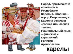 карелы Народ, проживают в основном в Республике Карелия. Столица – город Петр