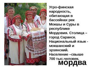 мордва Угро-финская народность, обитающая в бассейнах рек Мокшы и Суры в респ