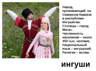 ингуши Народ, проживающий на Северном Кавказе в республике Ингушетии. Столица