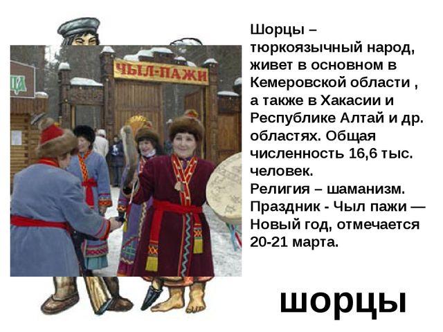 шорцы Шорцы – тюркоязычный народ, живет в основном в Кемеровской области , а...