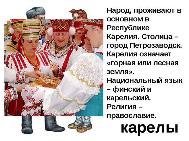 карелы Народ, проживают в основном в Республике Карелия. Столица – город Петр...