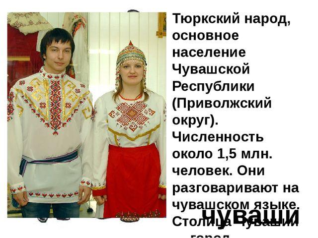 Тюркский народ, основное население Чувашской Республики (Приволжский округ)....