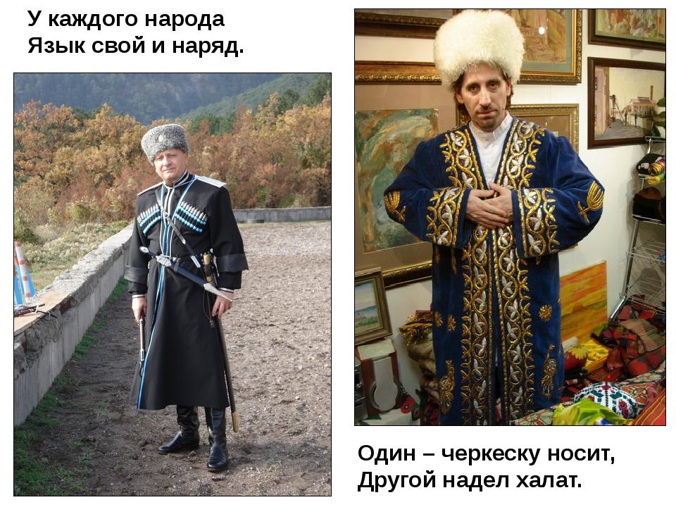 У каждого народа Язык свой и наряд. Один – черкеску носит, Другой надел халат.