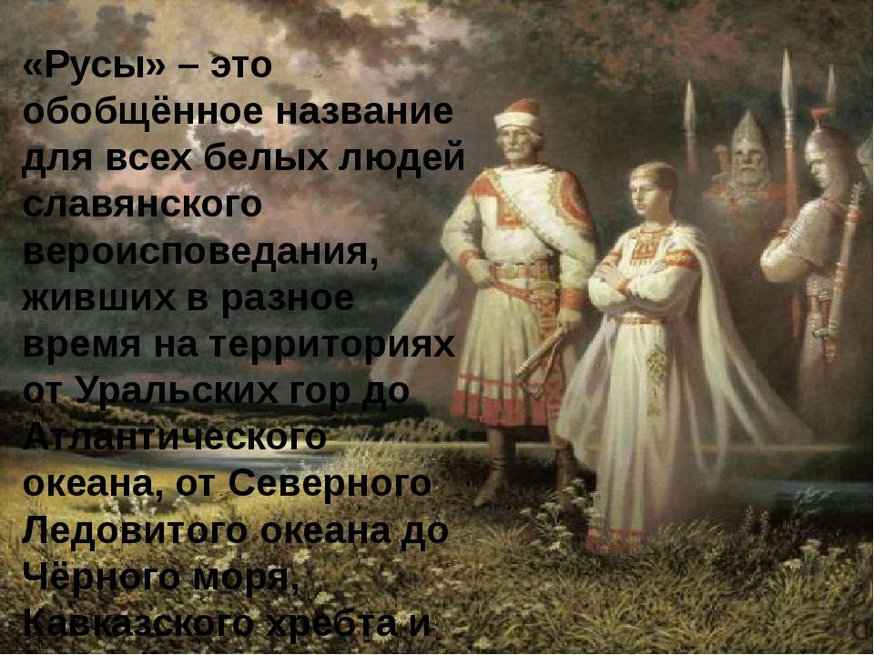 «Русы» – это обобщённое название для всех белых людей славянского вероисповед...