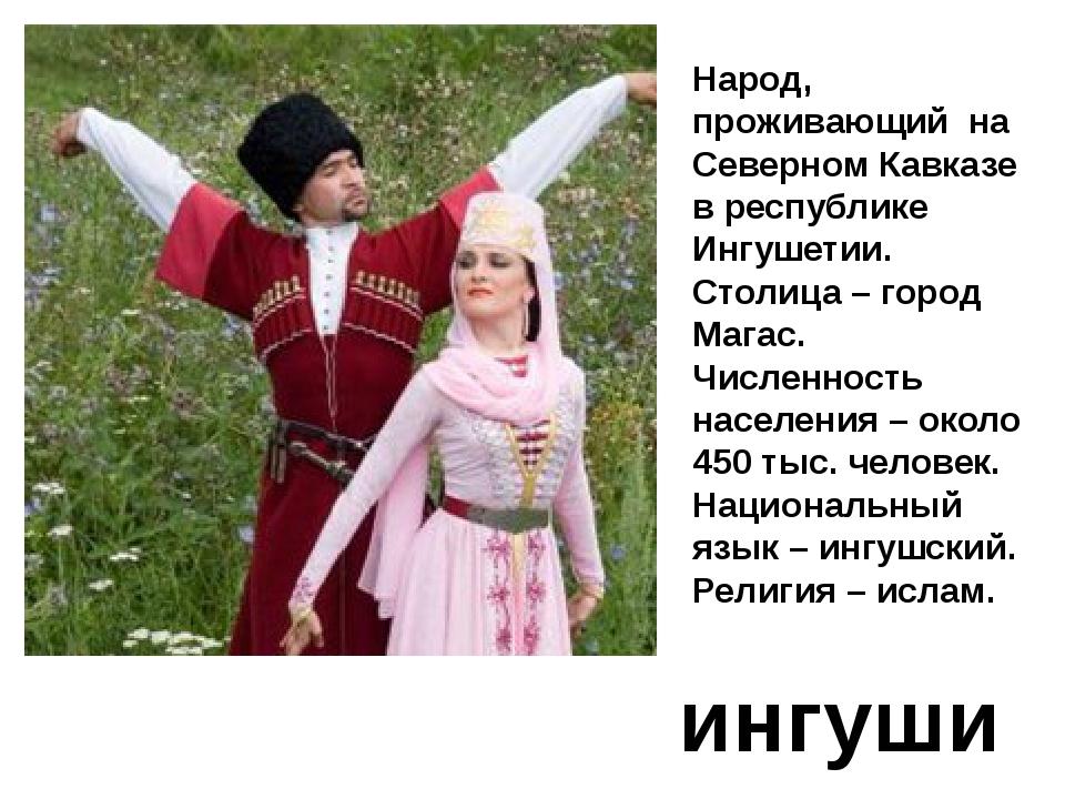 ингуши Народ, проживающий на Северном Кавказе в республике Ингушетии. Столица...