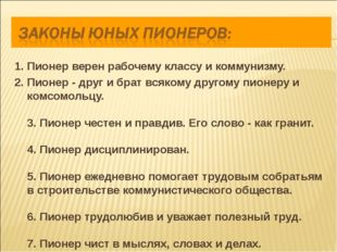 1. Пионер верен рабочему классу и коммунизму. 2. Пионер - друг и брат всякому