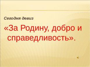 Сегодня девиз «За Родину, добро и справедливость».