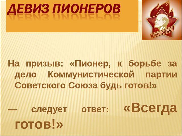 На призыв: «Пионер, к борьбе за дело Коммунистической партии Советского Союза...